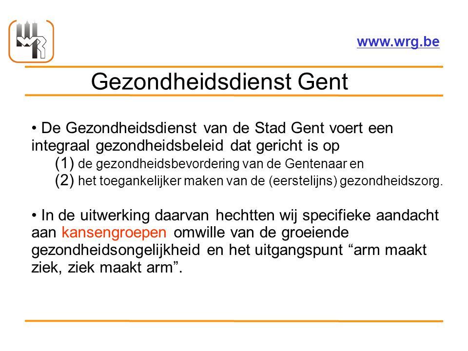 Welzijnsoverleg Regio Gent vzw – www.wrg.be Gezondheidsdienst Gent De Gezondheidsdienst van de Stad Gent voert een integraal gezondheidsbeleid dat gericht is op (1) de gezondheidsbevordering van de Gentenaar en (2) het toegankelijker maken van de (eerstelijns) gezondheidszorg.