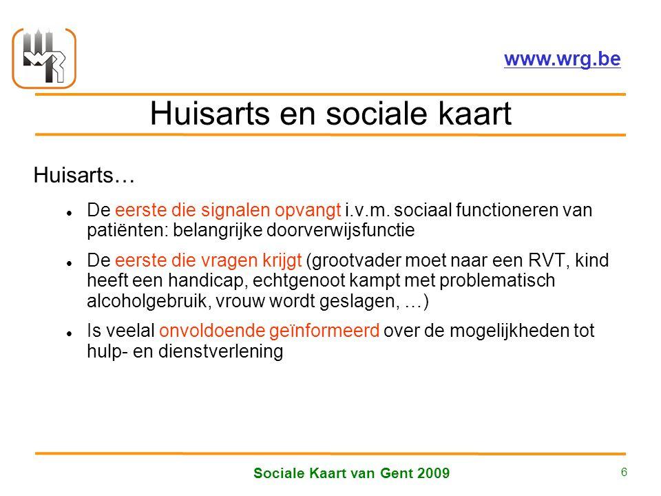 Welzijnsoverleg Regio Gent vzw – www.wrg.be Sociale Kaart van Gent 2009 6 Huisarts en sociale kaart Huisarts… De eerste die signalen opvangt i.v.m.