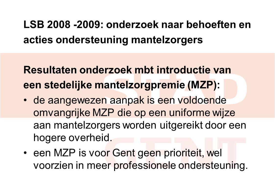 LSB 2008 -2009: onderzoek naar behoeften en acties ondersteuning mantelzorgers Resultaten onderzoek mbt introductie van een stedelijke mantelzorgpremie (MZP): de aangewezen aanpak is een voldoende omvangrijke MZP die op een uniforme wijze aan mantelzorgers worden uitgereikt door een hogere overheid.