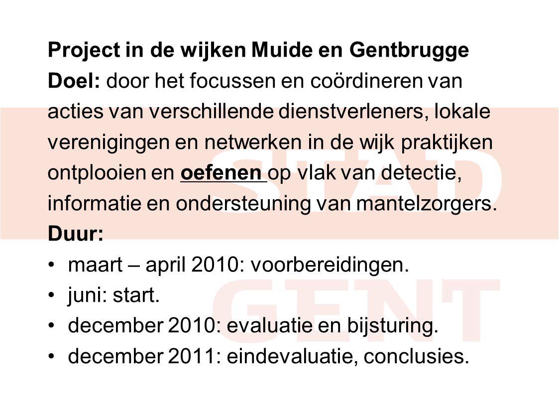 Project in de wijken Muide en Gentbrugge Doel: door het focussen en coördineren van acties van verschillende dienstverleners, lokale verenigingen en netwerken in de wijk praktijken ontplooien en oefenen op vlak van detectie, informatie en ondersteuning van mantelzorgers.