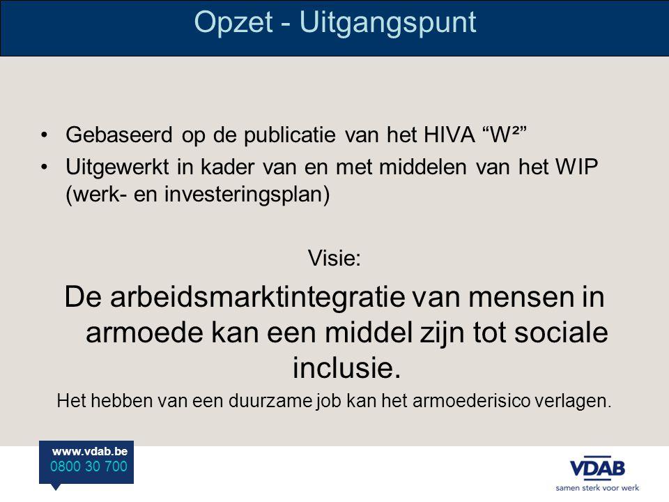 www.vdab.be 0800 30 700 Opzet - Uitgangspunt Gebaseerd op de publicatie van het HIVA W² Uitgewerkt in kader van en met middelen van het WIP (werk- en investeringsplan) Visie: De arbeidsmarktintegratie van mensen in armoede kan een middel zijn tot sociale inclusie.
