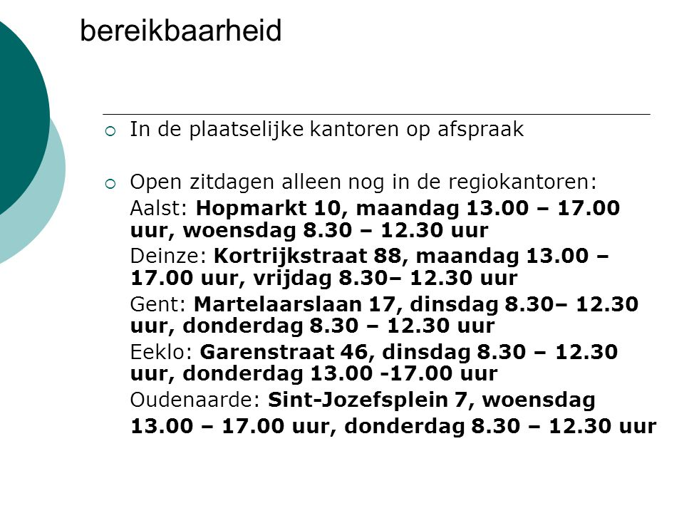 bereikbaarheid  In de plaatselijke kantoren op afspraak  Open zitdagen alleen nog in de regiokantoren: Aalst: Hopmarkt 10, maandag 13.00 – 17.00 uur
