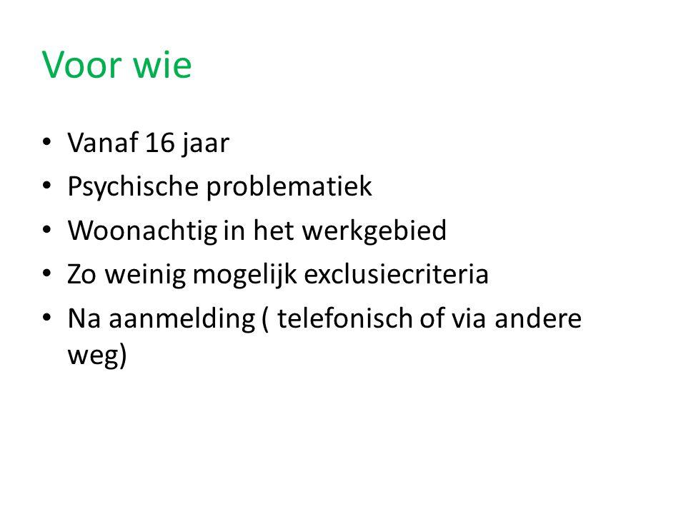 Voor wie Vanaf 16 jaar Psychische problematiek Woonachtig in het werkgebied Zo weinig mogelijk exclusiecriteria Na aanmelding ( telefonisch of via and