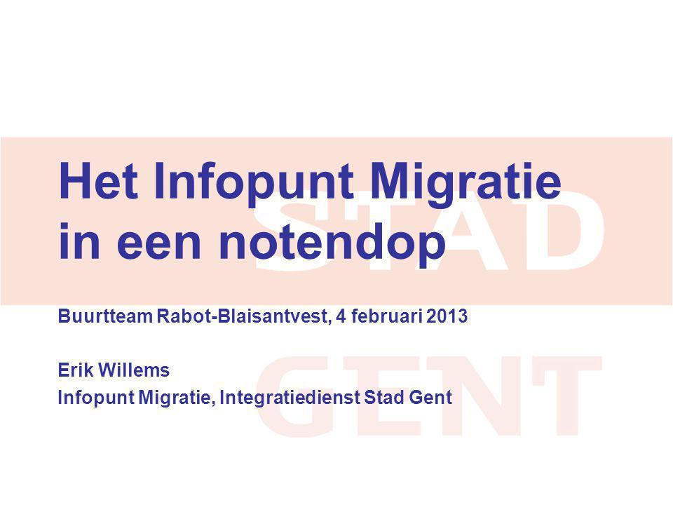 Het Infopunt Migratie in een notendop Buurtteam Rabot-Blaisantvest, 4 februari 2013 Erik Willems Infopunt Migratie, Integratiedienst Stad Gent