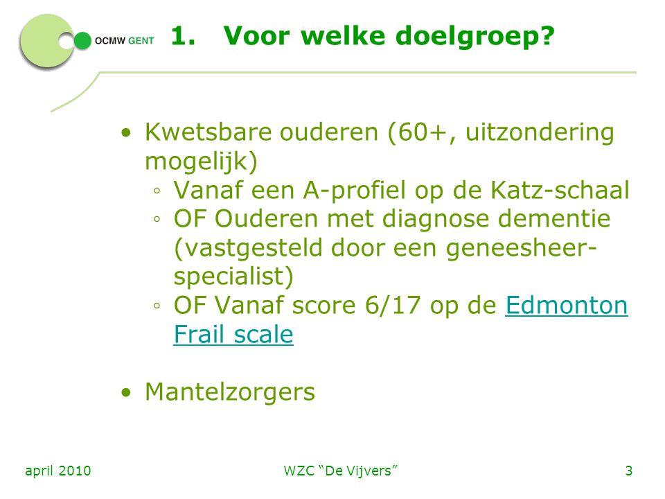 """WZC """"De Vijvers""""3april 2010 1.Voor welke doelgroep? Kwetsbare ouderen (60+, uitzondering mogelijk) ◦ Vanaf een A-profiel op de Katz-schaal ◦ OF Oudere"""