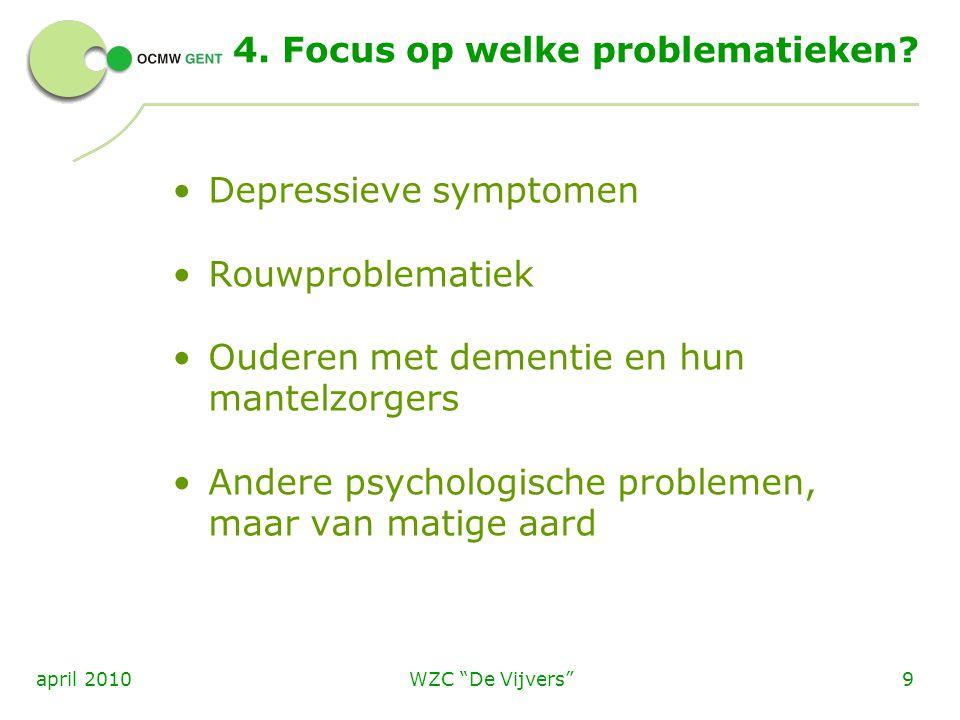 """WZC """"De Vijvers""""9april 2010 4. Focus op welke problematieken? Depressieve symptomen Rouwproblematiek Ouderen met dementie en hun mantelzorgers Andere"""