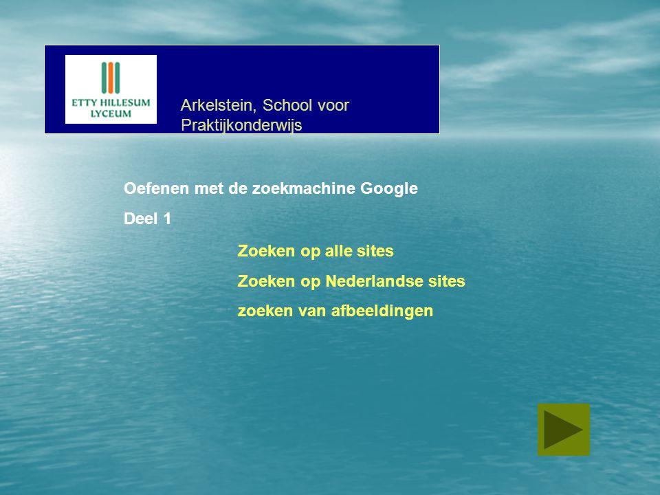 Oefenen met de zoekmachine Google Deel 1 Zoeken op alle sites Zoeken op Nederlandse sites zoeken van afbeeldingen Arkelstein, School voor Praktijkonderwijs