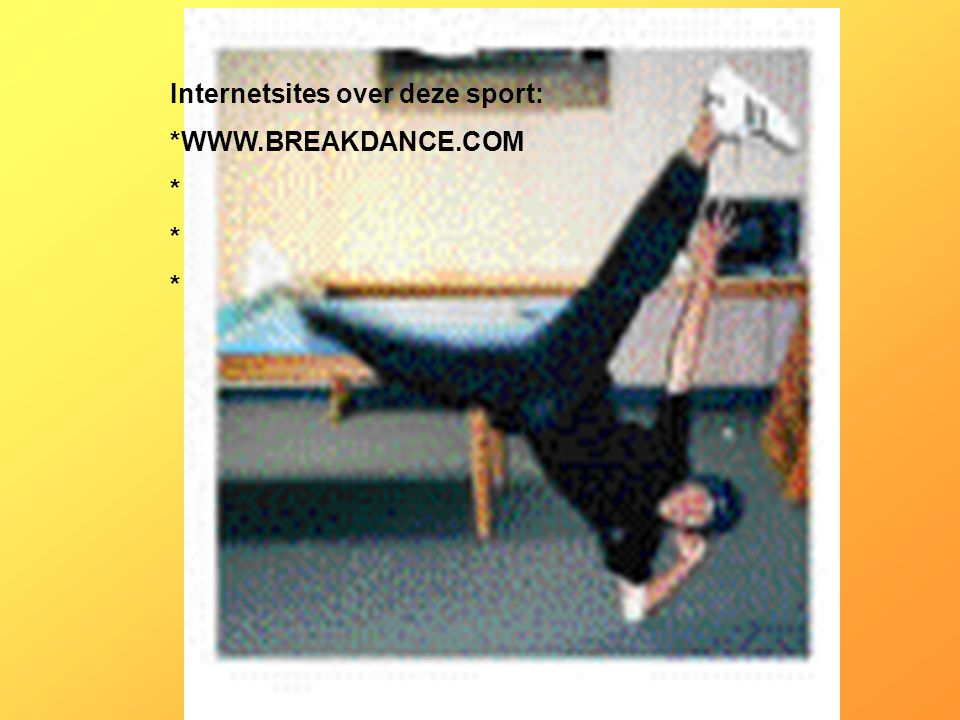 Internetsites over deze sport: *WWW.BREAKDANCE.COM * Kijk naar de antwoorden van vraag 11 Voeg hier foto's of plaatjes in