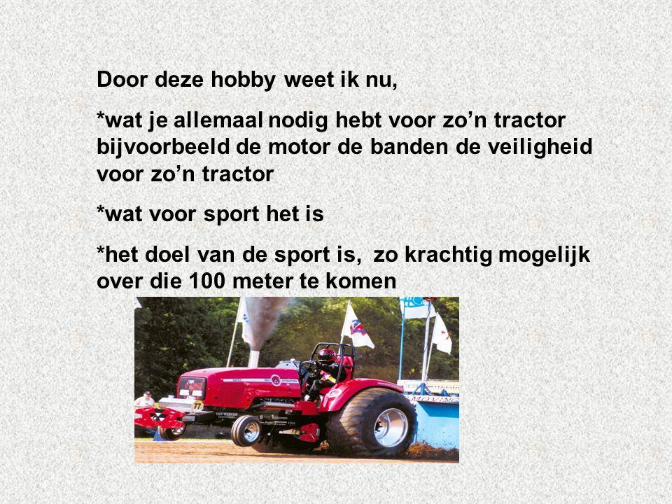 Door deze hobby weet ik nu, *wat je allemaal nodig hebt voor zo'n tractor bijvoorbeeld de motor de banden de veiligheid voor zo'n tractor *wat voor sp