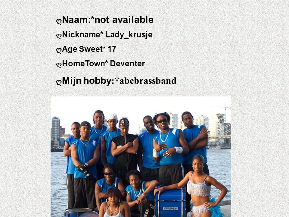 ღ Naam:*not available ღ Nickname* Lady_krusje ღ Age Sweet* 17 ღ HomeTown* Deventer ღ Mijn hobby :*abcbrassband Klik op Naam .