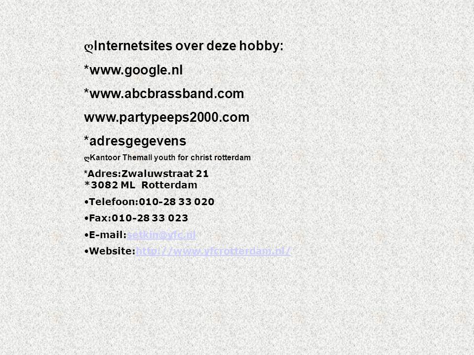 ღ Internetsites over deze hobby: *www.google.nl *www.abcbrassband.com www.partypeeps2000.com *adresgegevens ღ Kantoor Themall youth for christ rotterdam * Adres:Zwaluwstraat 21 *3082 ML Rotterdam Telefoon:010-28 33 020 Fax:010-28 33 023 E-mail:setkin@yfc.nl setkin@yfc.nl Website:http://www.yfcrotterdam.nl/http://www.yfcrotterdam.nl/ Kijk naar de antwoorden van vraag 11 Voeg hier foto's of plaatjes in
