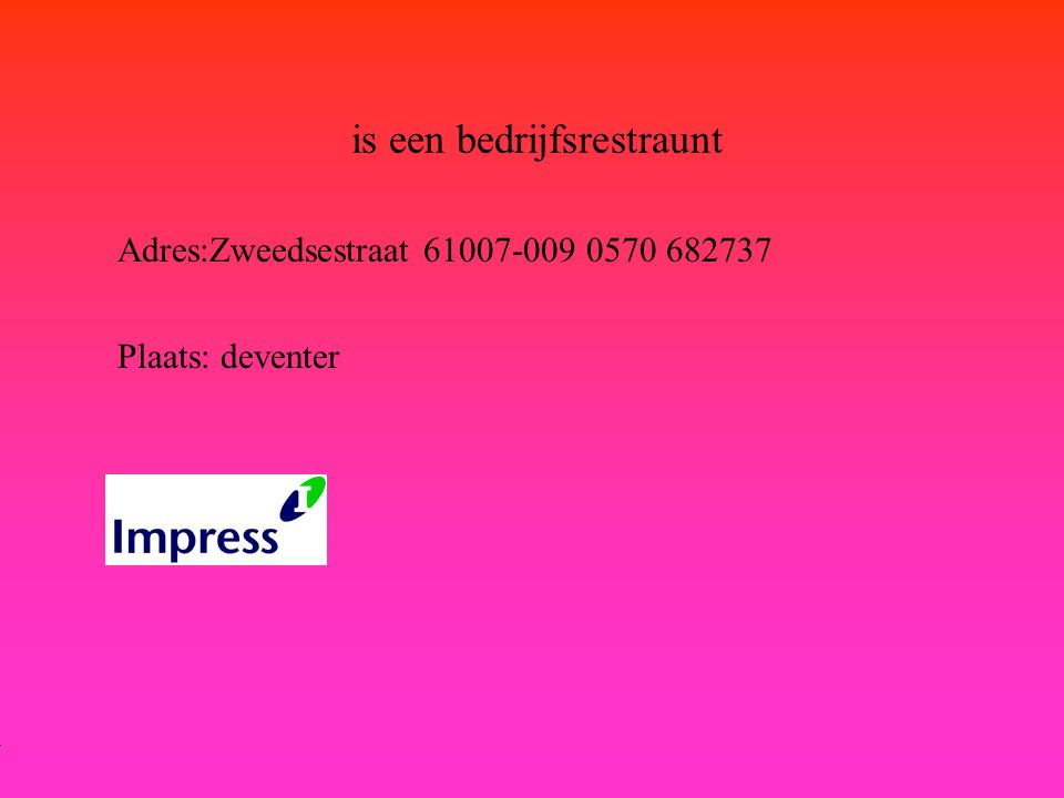 is een bedrijfsrestraunt Adres:Zweedsestraat 61007-009 0570 682737 Plaats: deventer **Wat voor bedrijf is het .