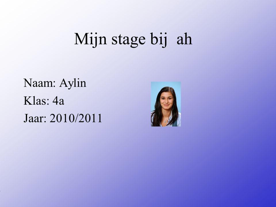 Mijn stage bij ah Naam: Aylin Klas: 4a Jaar: 2010/2011 Typ bij * de naam van het bedrijf Typ hier je eigen naam Typ de klas waar je nu zit Typ het jaar waarin je stage loopt In het open stuk kun je een foto van jezelf invoegen