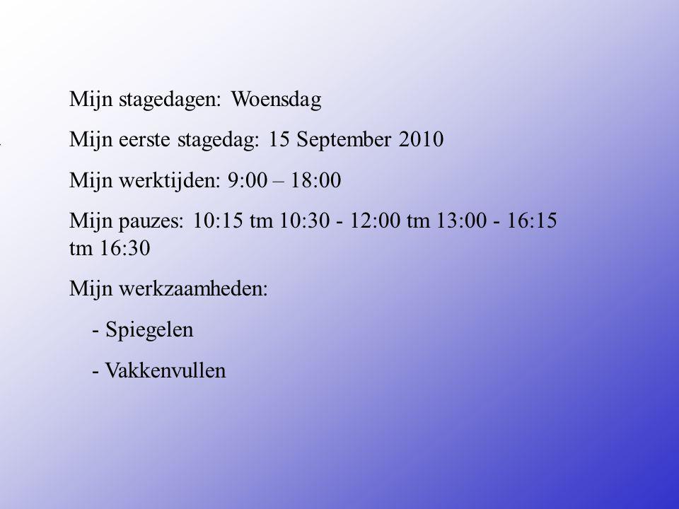 Mijn stagedagen: Woensdag Mijn eerste stagedag: 15 September 2010 Mijn werktijden: 9:00 – 18:00 Mijn pauzes: 10:15 tm 10:30 - 12:00 tm 13:00 - 16:15 tm 16:30 Mijn werkzaamheden: - Spiegelen - Vakkenvullen Vul hier de datum in van je 1e stagedag Zijn er vaste pauzes of Mag je zelf kiezen Bijvoorbeeld: -Inpakken -Sorteren -Reinigen van...........