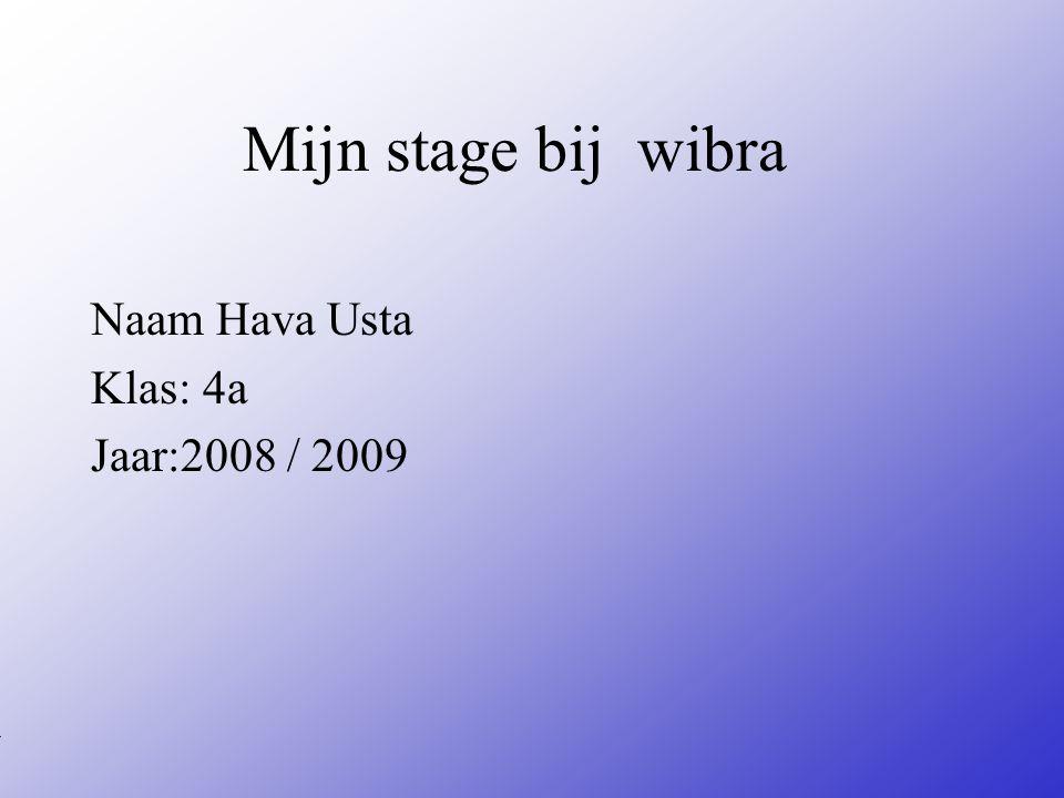 Mijn stage bij wibra Naam Hava Usta Klas: 4a Jaar:2008 / 2009 Typ bij * de naam van het bedrijf Typ hier je eigen naam Typ de klas waar je nu zit Typ het jaar waarin je stage loopt In het open stuk kun je een foto van jezelf invoegen