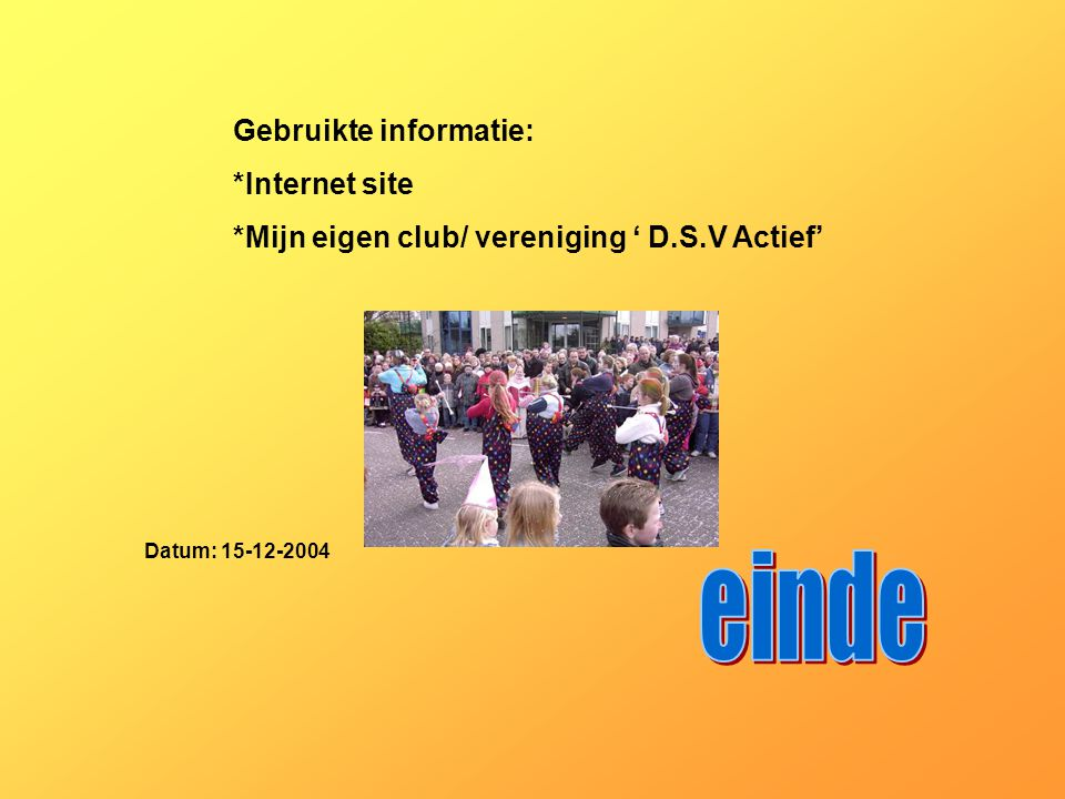Gebruikte informatie: *Internet site *Mijn eigen club/ vereniging ' D.S.V Actief' Datum: 15-12-2004 Welke informatie heb je gebruikt : -Boeken -Intern