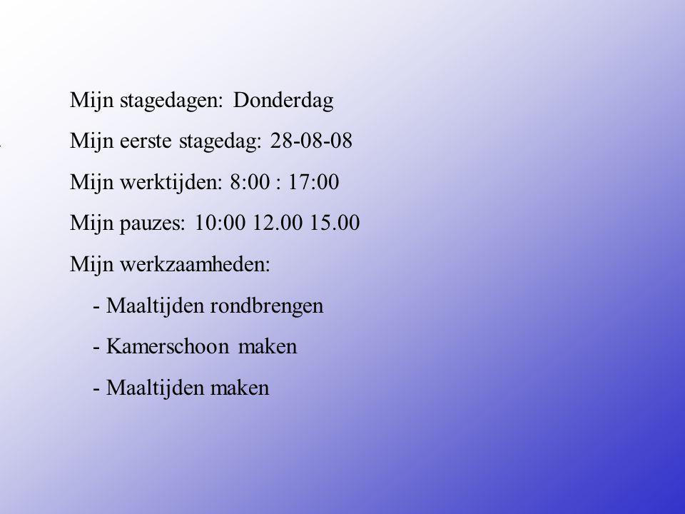 Mijn stagedagen: Donderdag Mijn eerste stagedag: 28-08-08 Mijn werktijden: 8:00 : 17:00 Mijn pauzes: 10:00 12.00 15.00 Mijn werkzaamheden: - Maaltijden rondbrengen - Kamerschoon maken - Maaltijden maken Vul hier de datum in van je 1e stagedag Zijn er vaste pauzes of Mag je zelf kiezen Bijvoorbeeld: -Inpakken -Sorteren -Reinigen van...........