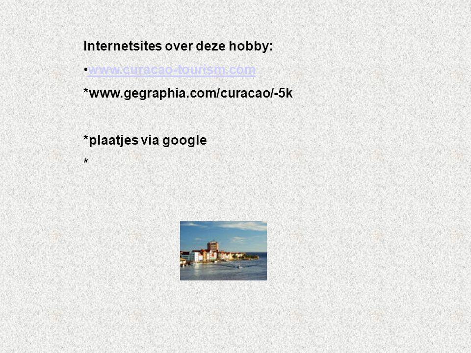Internetsites over deze hobby: www.curacao-tourism.com *www.gegraphia.com/curacao/-5k *plaatjes via google * Kijk naar de antwoorden van vraag 11 Voeg hier foto's of plaatjes in
