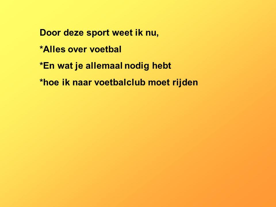 Door deze sport weet ik nu, *Alles over voetbal *En wat je allemaal nodig hebt *hoe ik naar voetbalclub moet rijden Vul hier de antwoorden van vraag 10 in Bijvoorbeeld: Je sport is tafeltennis Door deze sport weet ik, -dat een goede conditie belangrijk is - dat tafeltennis in competitieverband ook een teamsport is - dat er in Nederland veel tafeltennisclubs zijn - dat tafeltennissers goed tegen hun verlies kunnen - dat het lidmaatschap van een club niet duur is - dat ik vooral goed ben in het afkappen van ballen