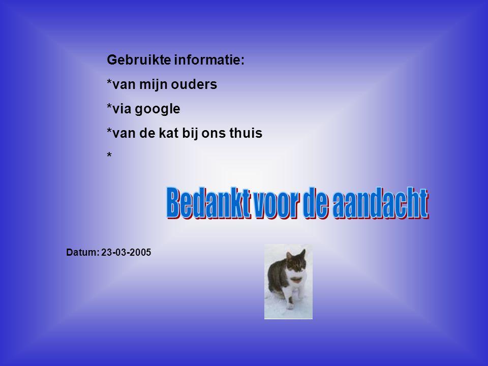Gebruikte informatie: *van mijn ouders *via google *van de kat bij ons thuis * Datum: 23-03-2005 Welke informatie heb je gebruikt : -Boeken -Internets