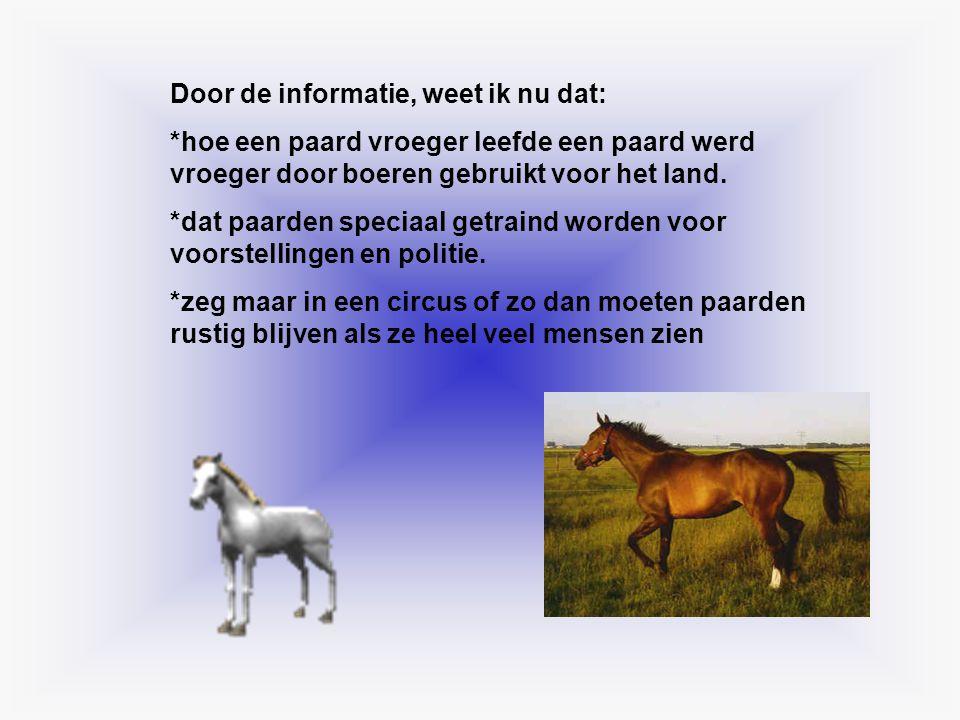 Door de informatie, weet ik nu dat: *hoe een paard vroeger leefde een paard werd vroeger door boeren gebruikt voor het land. *dat paarden speciaal get