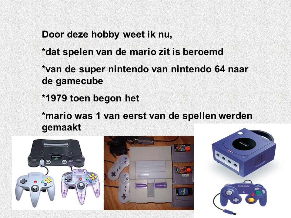 Door deze hobby weet ik nu, *dat spelen van de mario zit is beroemd *van de super nintendo van nintendo 64 naar de gamecube *1979 toen begon het *mari