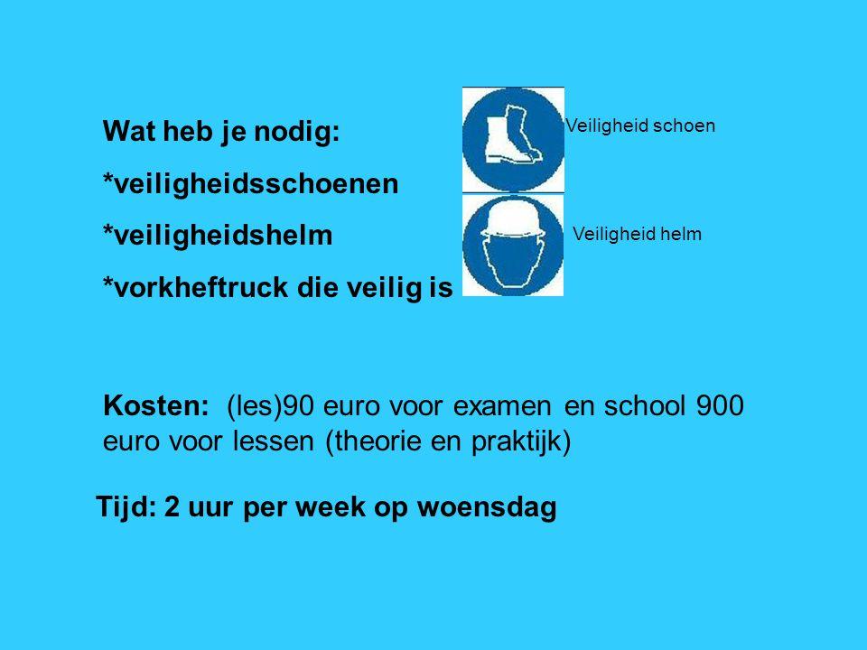 Wat heb je nodig: *veiligheidsschoenen *veiligheidshelm *vorkheftruck die veilig is Kosten: (les)90 euro voor examen en school 900 euro voor lessen (t