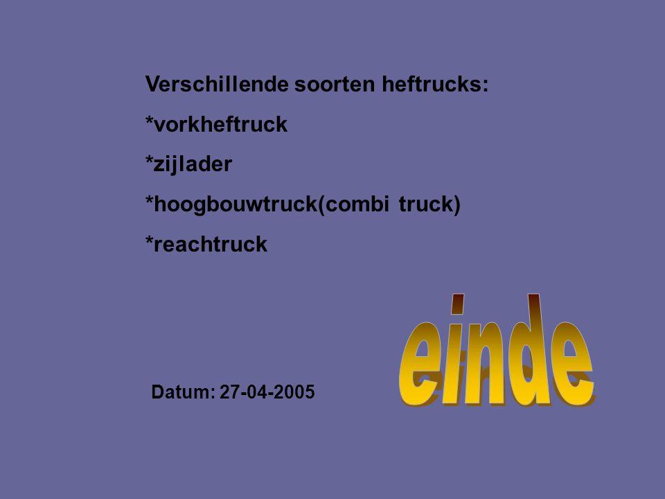 Verschillende soorten heftrucks: *vorkheftruck *zijlader *hoogbouwtruck(combi truck) *reachtruck Datum: 27-04-2005 Welke informatie heb je gebruikt :