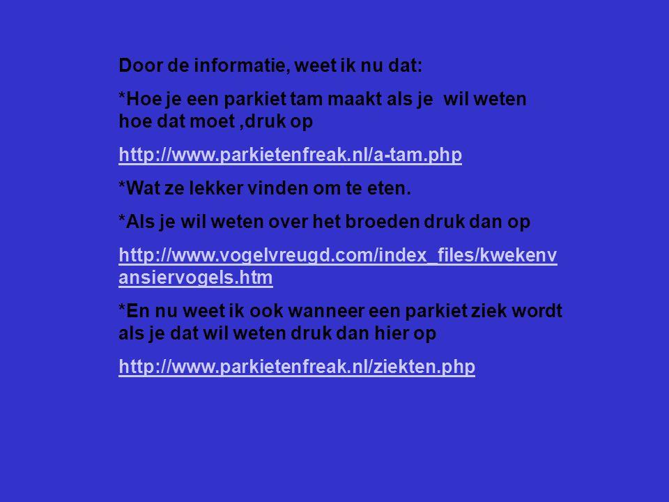 Door de informatie, weet ik nu dat: *Hoe je een parkiet tam maakt als je wil weten hoe dat moet,druk op http://www.parkietenfreak.nl/a-tam.php *Wat ze