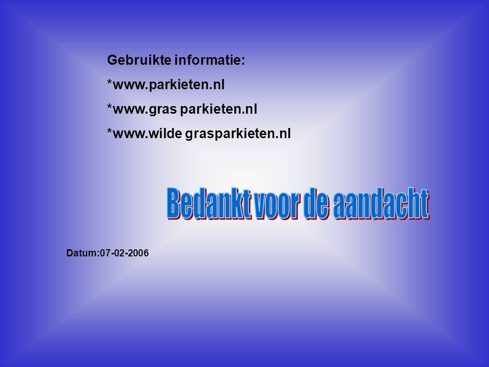 Gebruikte informatie: *www.parkieten.nl *www.gras parkieten.nl *www.wilde grasparkieten.nl Datum:07-02-2006 Welke informatie heb je gebruikt : -Boeken