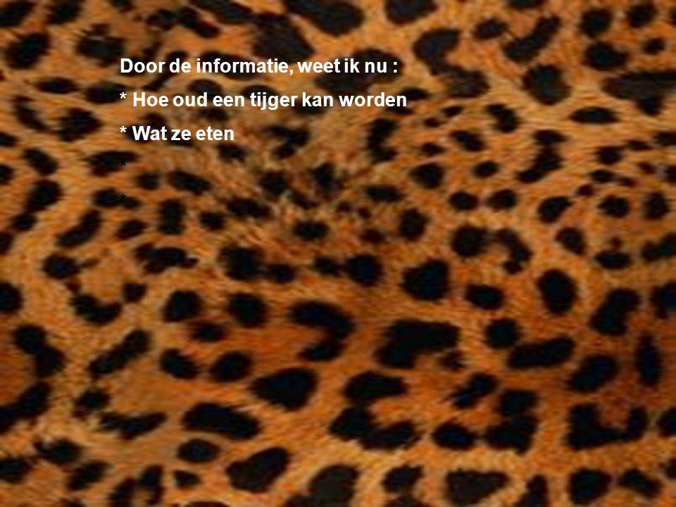 Door de informatie, weet ik nu : * Hoe oud een tijger kan worden * Wat ze eten * Kijk naar de antwoorden van vraag 13 Voeg hier foto's of plaatjes in