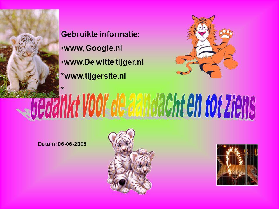 Gebruikte informatie: www, Google.nl www.De witte tijger.nl *www.tijgersite.nl * Datum: 06-06-2005 Welke informatie heb je gebruikt : -Boeken -Interne