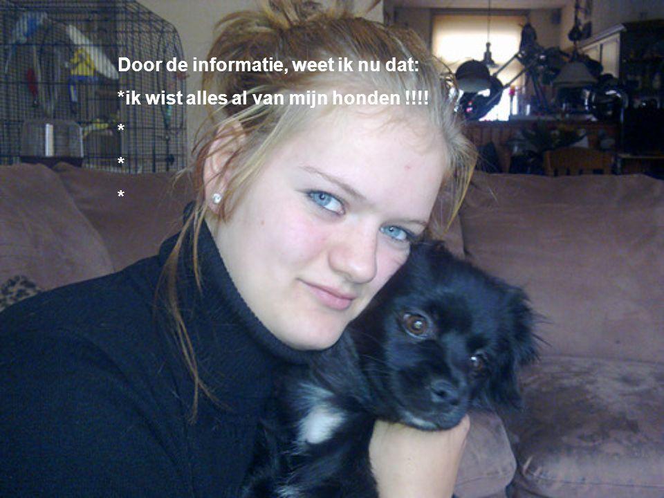 Door de informatie, weet ik nu dat: *ik wist alles al van mijn honden !!!! * Kijk naar de antwoorden van vraag 13 Voeg hier foto's of plaatjes in