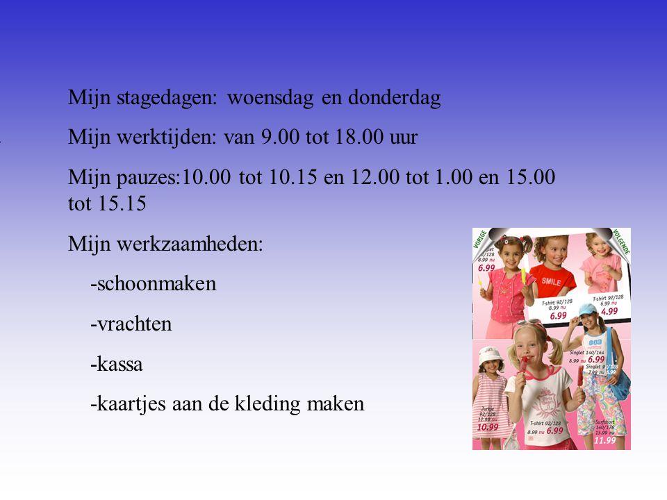 Mijn stagedagen: woensdag en donderdag Mijn werktijden: van 9.00 tot 18.00 uur Mijn pauzes:10.00 tot 10.15 en 12.00 tot 1.00 en 15.00 tot 15.15 Mijn werkzaamheden: -schoonmaken -vrachten -kassa -kaartjes aan de kleding maken Vul hier de datum in van je 1e stagedag Zijn er vaste pauzes of Mag je zelf kiezen Bijvoorbeeld: -Inpakken -Sorteren -Reinigen van...........
