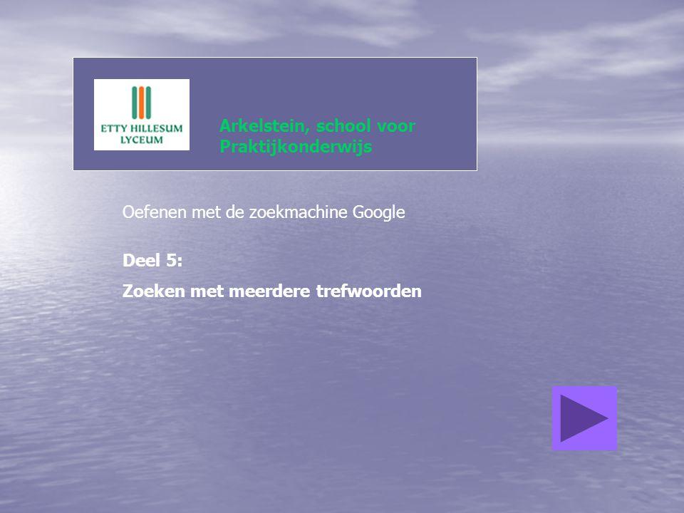 Arkelstein, school voor Praktijkonderwijs Oefenen met de zoekmachine Google Deel 5: Zoeken met meerdere trefwoorden