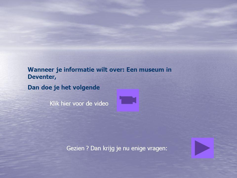 Wanneer je informatie wilt over: Een museum in Deventer, Dan doe je het volgende Klik hier voor de video Gezien ? Dan krijg je nu enige vragen:
