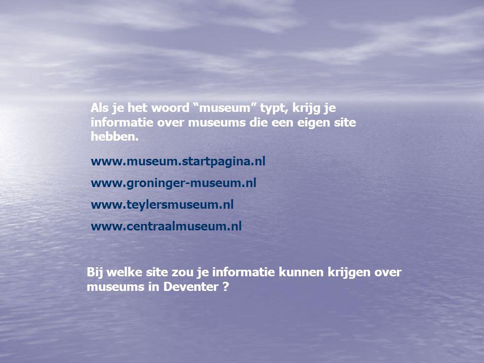 """Als je het woord """"museum"""" typt, krijg je informatie over museums die een eigen site hebben. www.museum.startpagina.nl www.groninger-museum.nl www.teyl"""