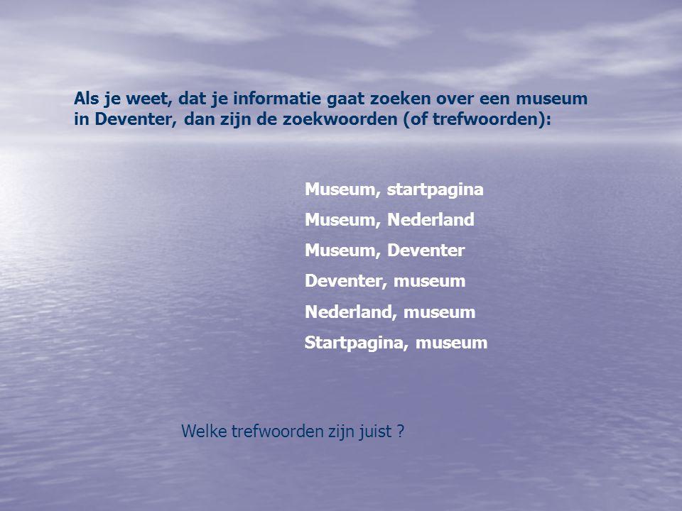Als je weet, dat je informatie gaat zoeken over een museum in Deventer, dan zijn de zoekwoorden (of trefwoorden): Museum, startpagina Museum, Nederland Museum, Deventer Deventer, museum Nederland, museum Startpagina, museum Welke trefwoorden zijn juist