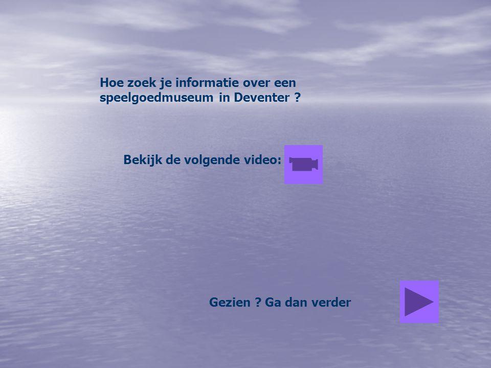 Hoe zoek je informatie over een speelgoedmuseum in Deventer ? Bekijk de volgende video: Gezien ? Ga dan verder