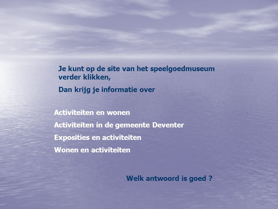 Je kunt op de site van het speelgoedmuseum verder klikken, Dan krijg je informatie over Activiteiten en wonen Activiteiten in de gemeente Deventer Exposities en activiteiten Wonen en activiteiten Welk antwoord is goed