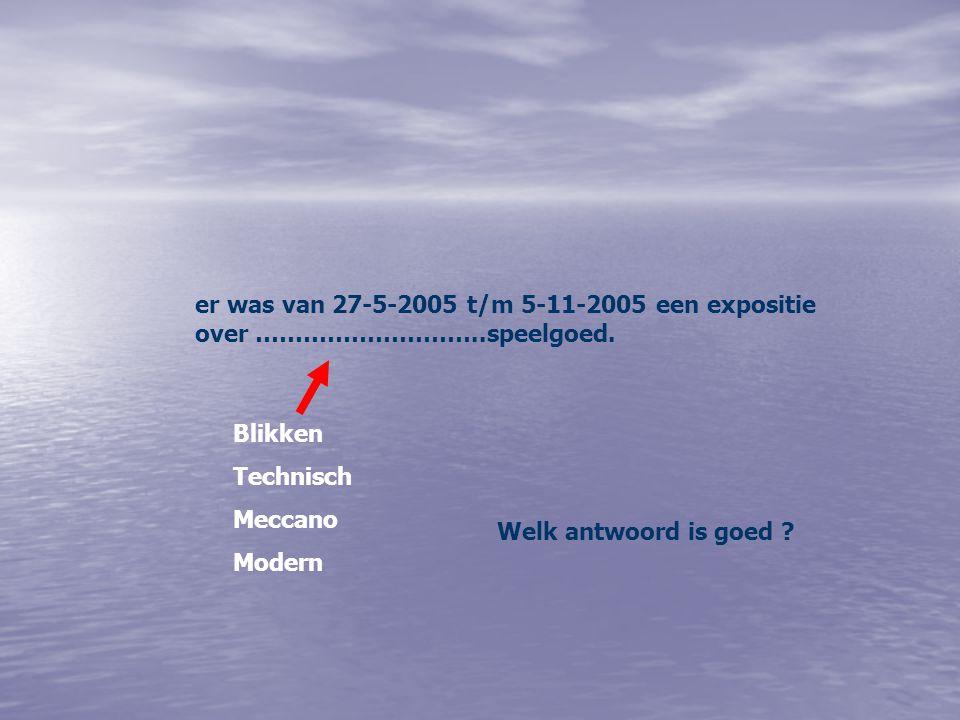 er was van 27-5-2005 t/m 5-11-2005 een expositie over ………………………..speelgoed. Blikken Technisch Meccano Modern Welk antwoord is goed ?