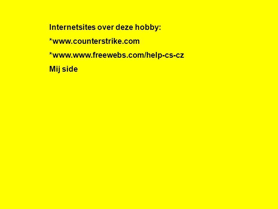 Internetsites over deze hobby: *www.counterstrike.com *www.www.freewebs.com/help-cs-cz Mij side Kijk naar de antwoorden van vraag 11 Voeg hier foto's