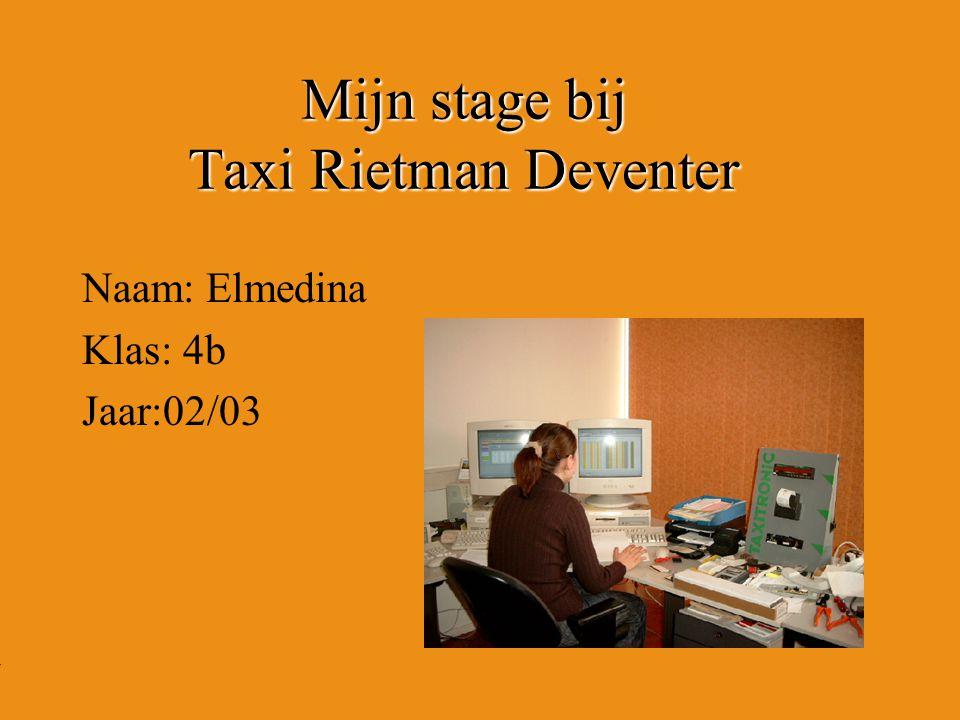 Mijn stage bij Taxi Rietman Deventer Naam: Elmedina Klas: 4b Jaar:02/03 Typ bij * de naam van het bedrijf Typ hier je eigen naam Typ de klas waar je nu zit Typ het jaar waarin je stage loopt In het open stuk kun je een foto van jezelf invoegen