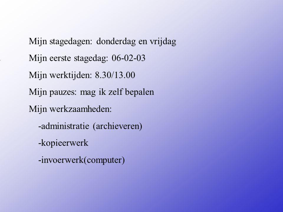 Mijn stagedagen: donderdag en vrijdag Mijn eerste stagedag: 06-02-03 Mijn werktijden: 8.30/13.00 Mijn pauzes: mag ik zelf bepalen Mijn werkzaamheden: -administratie (archieveren) -kopieerwerk -invoerwerk(computer) Vul hier de datum in van je 1e stagedag Zijn er vaste pauzes of Mag je zelf kiezen Bijvoorbeeld: -Inpakken -Sorteren -Reinigen van...........