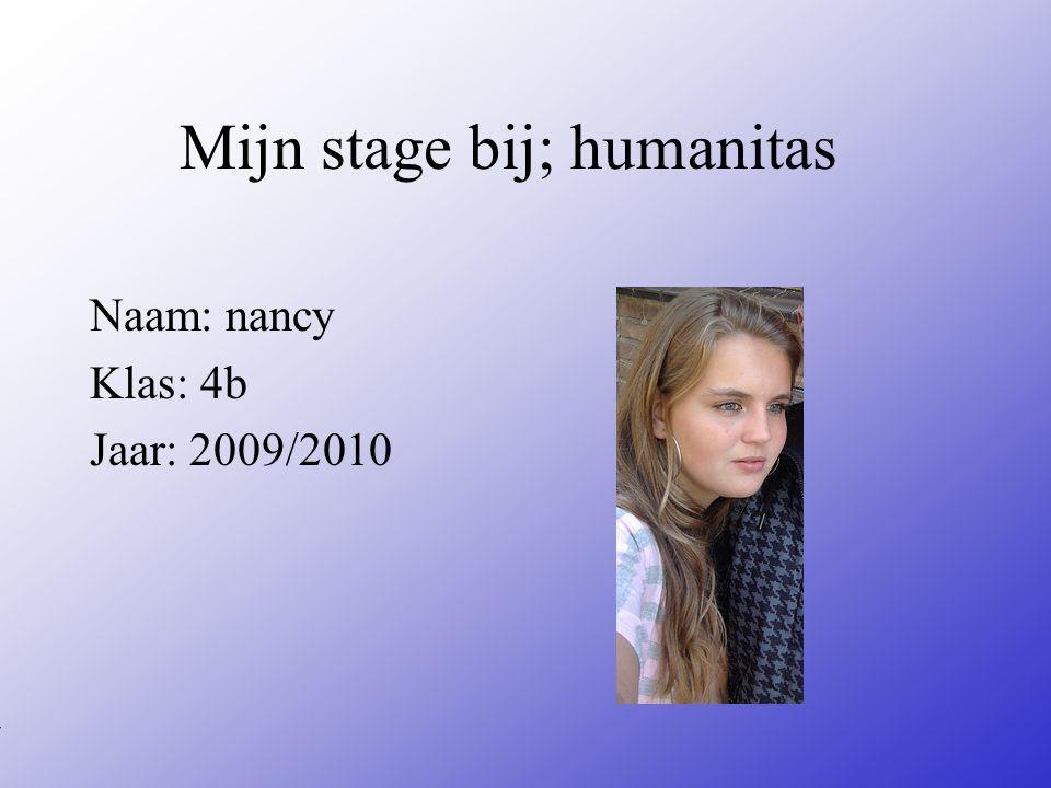 Mijn stage bij; humanitas Naam: nancy Klas: 4b Jaar: 2009/2010 Typ bij * de naam van het bedrijf Typ hier je eigen naam Typ de klas waar je nu zit Typ het jaar waarin je stage loopt In het open stuk kun je een foto van jezelf invoegen