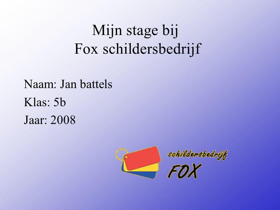 Mijn stage bij Fox schildersbedrijf Naam: Jan battels Klas: 5b Jaar: 2008 Typ bij * de naam van het bedrijf Typ hier je eigen naam Typ de klas waar je nu zit Typ het jaar waarin je stage loopt In het open stuk kun je een foto van jezelf invoegen