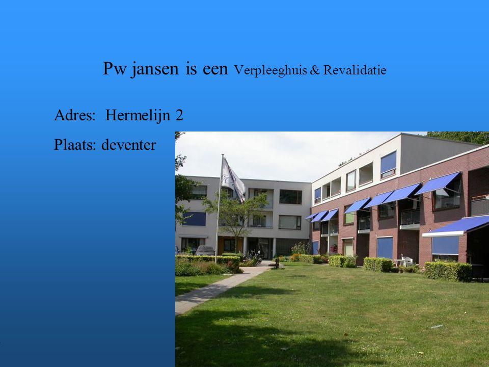 Pw jansen is een Verpleeghuis & Revalidatie Adres: Hermelijn 2 Plaats: deventer **Wat voor bedrijf is het .