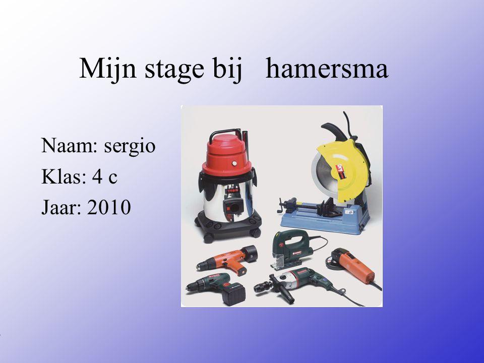 Mijn stage bij hamersma Naam: sergio Klas: 4 c Jaar: 2010 Typ bij * de naam van het bedrijf Typ hier je eigen naam Typ de klas waar je nu zit Typ het jaar waarin je stage loopt In het open stuk kun je een foto van jezelf invoegen