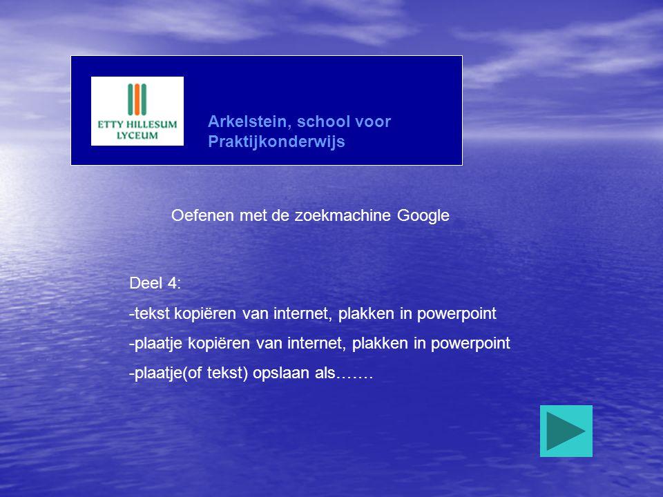 Arkelstein, school voor Praktijkonderwijs Oefenen met de zoekmachine Google Deel 4: -tekst kopiëren van internet, plakken in powerpoint -plaatje kopië