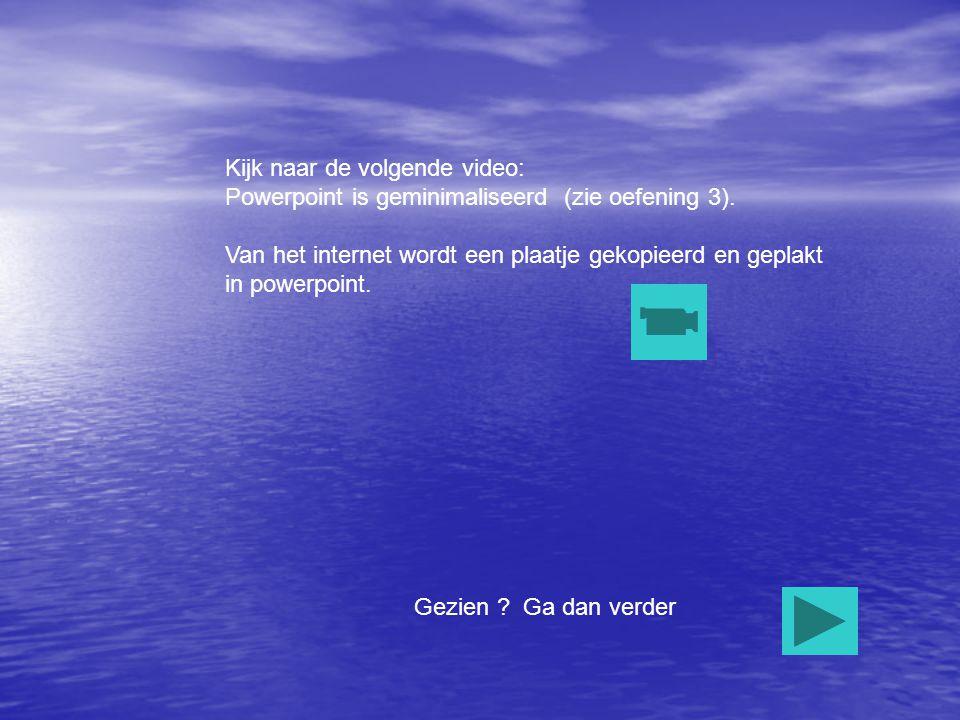 Kijk naar de volgende video: Powerpoint is geminimaliseerd (zie oefening 3). Van het internet wordt een plaatje gekopieerd en geplakt in powerpoint. G